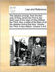 The statutes at large, from the first year of King James the First to the tenth year of the reign of King William the Third. Also, a table of the titles of all the statutes during that time. Volume the Third. A new edition. Volume 3 of 8 - See Notes Multiple Contributors