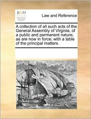 A collection of all such acts of the General Assembly of Virginia, of a public and permanent nature, as are now in force; with a table of the principal matters. - See Notes Multiple Contributors