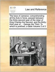 The laws of Jamaica: comprehending all the Acts in force, passed between the thirty-second year of the reign of King Charles the Second, and the thirty-third year of ... George the Third. To which is prefixed, a table Volume 2 of 2 - See Notes Multiple Contributors