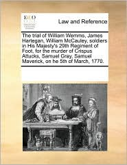 The trial of William Wemms, James Hartegan, William McCauley, soldiers in His Majesty's 29th Regiment of Foot, for the murder of Crispus Attucks, Samuel Gray, Samuel Maverick, on he 5th of March, 1770. - See Notes Multiple Contributors
