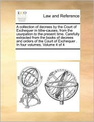 A collection of decrees by the Court of Exchequer in tithe-causes, from the usurpation to the present time. Carefully extracted from the books of decrees and orders of the Court of Exchequer . In four volumes. Volume 4 of 4 - See Notes Multiple Contributors
