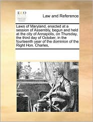 Laws of Maryland, enacted at a session of Assembly, begun and held at the city of Annapolis, on Thursday, the third day of October, in the fourteenth year of the dominion of the Right Hon. Charles, - See Notes Multiple Contributors