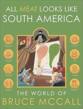 All Meat Looks Like South America: The World of Bruce McCall - McCall, Bruce