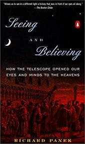 Seeing and Believing: How the Telescope Opened Our Eyes and Minds to the Heavens - Panek, Richard