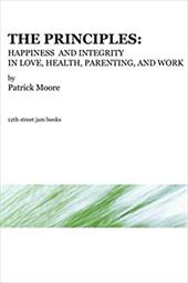 The Principles: Happiness and Integrity in Love, Health, Parenting, and Work - Moore, Patrick