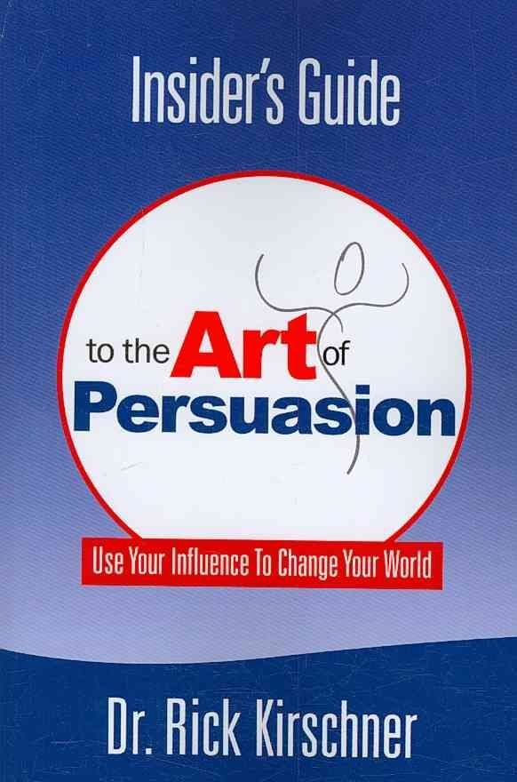 Insider's Guide To The Art Of Persuasion - President Dr. Rick Kirschner
