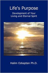 Life's Purpose - Development of Your Living and Eternal Spirit - Halim Ozkaptan Ph. D.