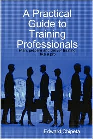 A Practical Guide to Training Professionals - Edward Chipeta