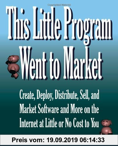 Gebr. - This Little Program Went to Market: Create, Deploy, Distribute, Market, and Sell Software and More on the Internet at Little or No Cost to You