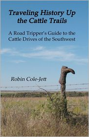 Traveling History Up the Cattle Trails: A Road Tripper's Guide to the Cattle Roads of the Southwest - Robin Cole-Jett