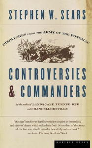 Controversies & Commanders: Dispatches from the Army of the Potomac Stephen W. Sears Author