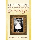 Confessions of a Not-So-Good Catholic Girl - Deanna R Adams