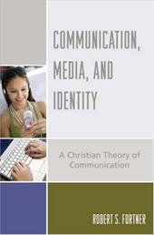Communication, Media, and Identity: A Christian Theory of Communication - Fortner, Robert S.
