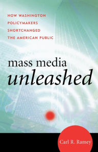 Mass Media Unleashed: How Washington Policymakers Shortchanged the American Public - Carl R. Ramey