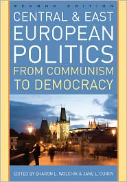 Central and East European Politics: From Communism to Democracy - Sharon L. Wolchik (Editor), Jane L. Curry (Editor), Contribution by Charles King, Contribution by John Gledhill, Contribution by