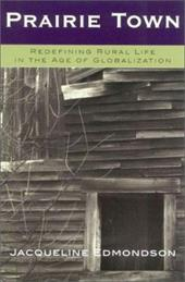 Prairie Town: Redefining Rural Life in the Age of Globalization - Edmondson, Jacqueline