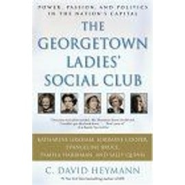The Georgetown Ladies' Social Club : Power, Passion, And Politics In The Nation'S Capital - C. David Heym