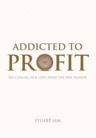 Addicted to Profit: Reclaiming Our Lives from the Free Market - Stuart Sim