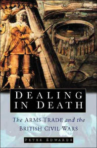 Dealing in Death: The Arms Trade and the British Civil Wars - Peter Edwards