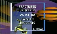 Fractured Proverbs and Twisted Thoughts - E. Cowan