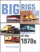 Big Rigs of the 1970s - Adams, Ron
