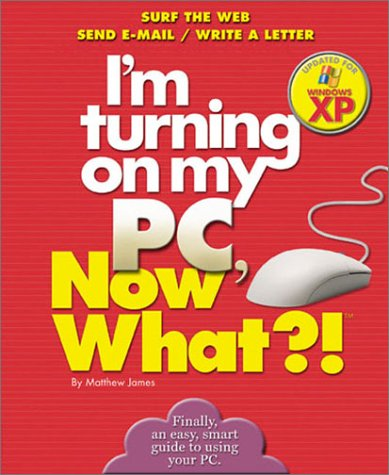 I'm Turning on my PC, Now What?! - Windows XP Edition: Surf The Web/ Send E-Mail/ Write A Letter (Now What Series)