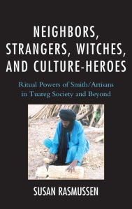 Neighbors, Strangers, Witches, and Culture-Heroes: Ritual Powers of Smith/Artisans in Tuareg Society and Beyond - Susan Rasmussen