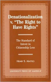 Denationalization vs. the Right to Have Rights: The Standard of Intent in Citizenship Loss - Henry S. Matteo