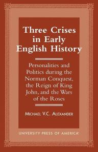 Three Crises in Early English History: Personalities and Politics During the Norman Conquest, the Reign of King John, and the Wars of the Roses Michae