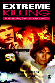 Extreme Killing: Understanding Serial and Mass Murder - Jack Levin