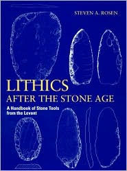 Lithics after the Stone Age: A Handbook of Stone Tools from the Levant - Steven A. Rosen
