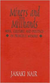 Miners and Millhands: Work, Culture and Politics in Princely Mysore - Janaki Nair