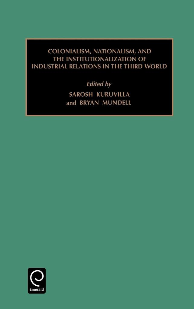 Colonialism, Nationalism, and the Institutionalization of Industrial Relations in the Third World als Buch von Sarosh Kuruvilla, Bryan Mundell - Emerald Group Publishing Limited