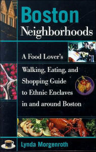 Boston Neighborhoods: A Food Lover's Walking, Eating, and Shopping Guide to Ethnic Enclaves in and around Boston - Lynda Morgenroth