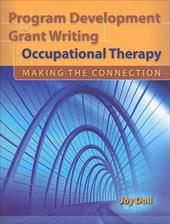 Program Development and Grant Writing in Occupational Therapy: Making the Connection - Doll, Joy D.