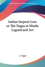 Indian Serpent Lore or The Nagas in Hindu Legend and Art - J. Vogel