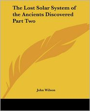 The Lost Solar System Of The Ancients Discovered Part Two - John Wilson