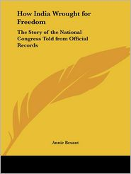 How India Wrought for Freedom: The Story of the National Congress Told from Official Records (1915) - Annie Wood Besant