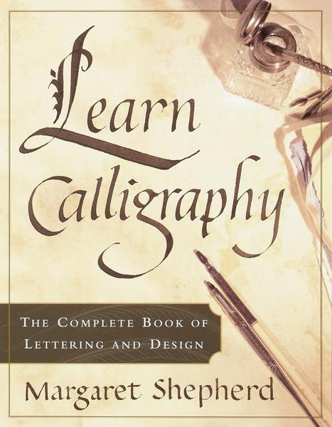 Learn Calligraphy: The Complete Book of Lettering and Design - Margaret Shepherd