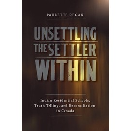 Unsettling the Settler Within: Indian Residential Schools, Truth Telling, and Reconciliation in Canada - Paulette Regan