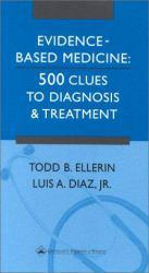 Evidence - Based Medicine : 500 Clues to Diagnosis and Treatment - Todd B. Ellerin and Luiz A. Diaz