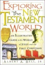 Exploring the New Testament World: An Illustrated Guide to the World of Jesus and the First Christians - Albert A. Bell Jr