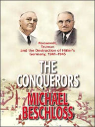 The Conquerors: Roosevelt, Truman and the Destruction of Hitler's Germany, 1941-1945 - Michael Beschloss