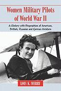 Women Military Pilots of World War II: A History with Biographies of American, British, Russian and German Aviators