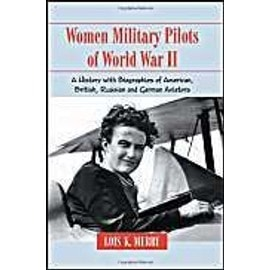 Women Military Pilots of World War II: A History with Biographies of American, British, Russian and German Aviators - Lois K. Merry