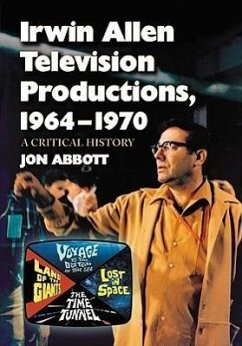 Irwin Allen Television Productions, 1964-1970: A Critical History of Voyage to the Bottom of the Sea, Lost in Space, the Time Tunnel and Land of the G - Abbott, Jon