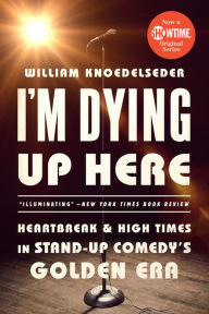 I'm Dying Up Here: Heartbreak and High Times in Stand-Up Comedy's Golden Era - William Knoedelseder