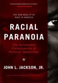 Racial Paranoia: The Unintended Consequences of Political Correctness The New Reality of Race in America - John L. Jackson