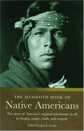 The Mammoth Book of Native Americans: The Story of America's Original Inhabitants in All Its Beauty, Magic, Truth, and Tragedy - Lewis, Jon E.