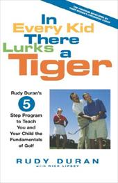 In Every Kid There Lurks a Tiger: Rudy Duran's 5-Step Program to Teach You and Your Child the Fundamentals of Golf - Duran, Rudy / Lipsey, Rick